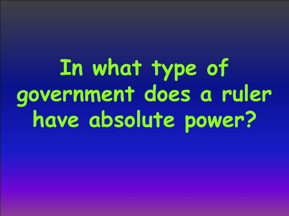 In what type of government does a ruler have absolute power