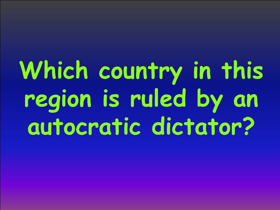 Which country in this region is ruled by an autocratic dictator
