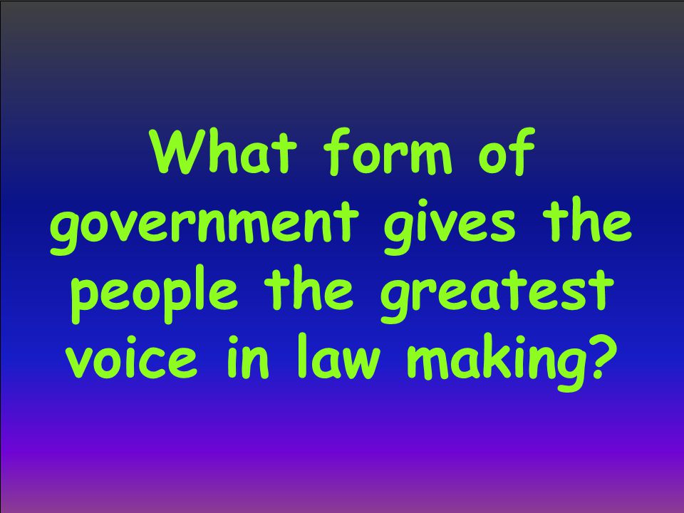 What form of government gives the people the greatest voice in law making