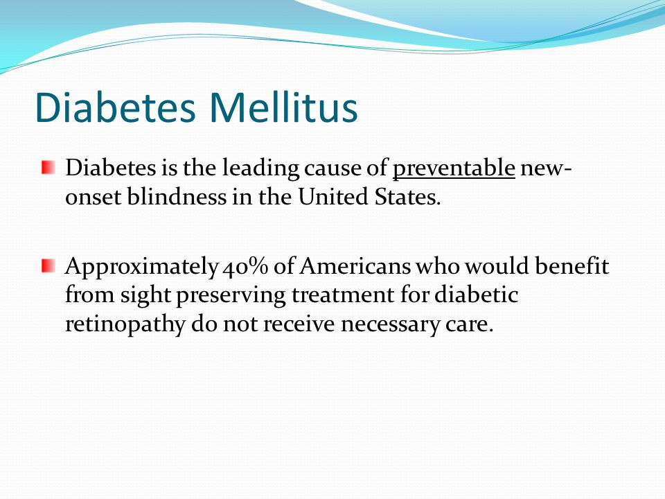Diabetes Mellitus Diabetes is the leading cause of preventable new-onset blindness in the United States.