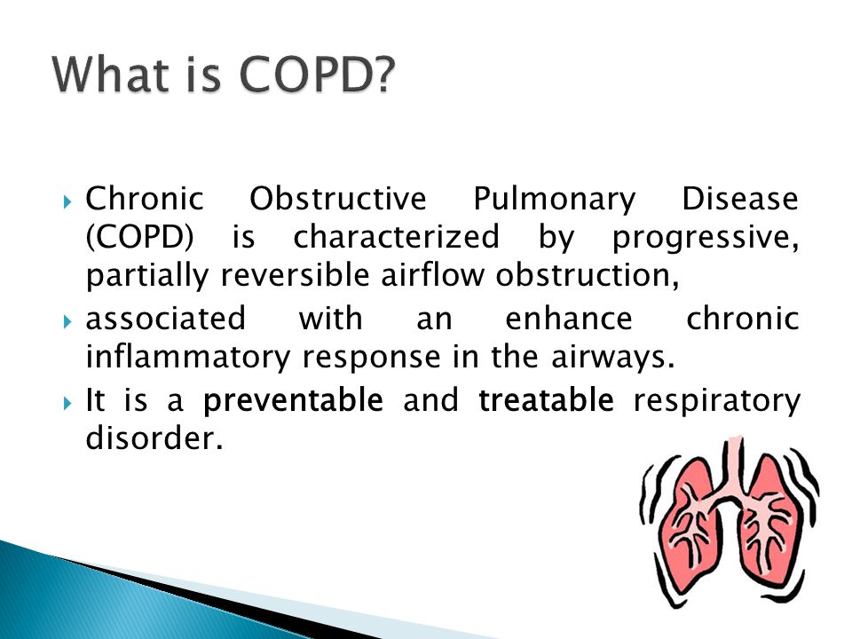 What is COPD Chronic Obstructive Pulmonary Disease (COPD) is characterized by progressive, partially reversible airflow obstruction,