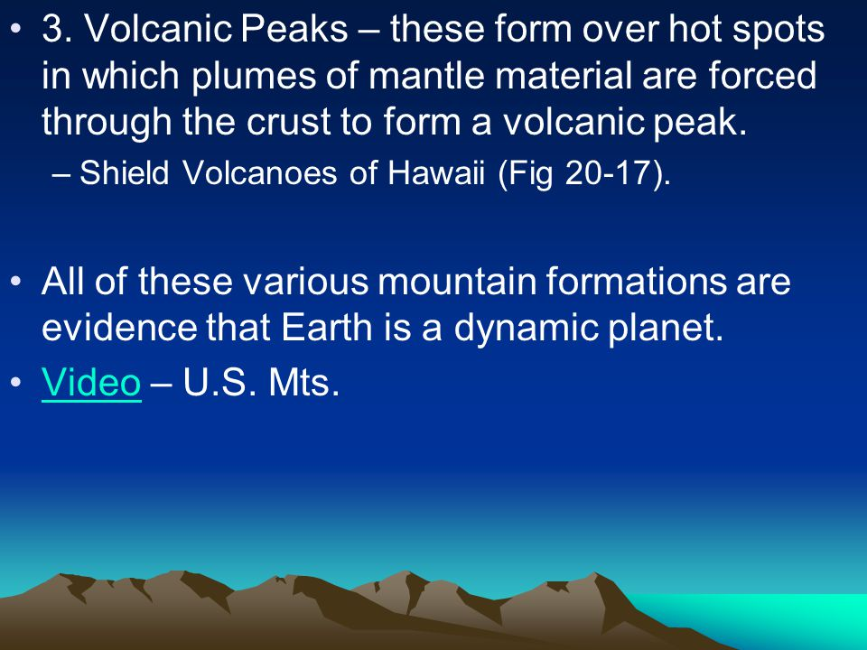 3. Volcanic Peaks – these form over hot spots in which plumes of mantle material are forced through the crust to form a volcanic peak.