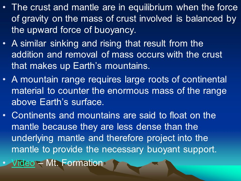 The crust and mantle are in equilibrium when the force of gravity on the mass of crust involved is balanced by the upward force of buoyancy.