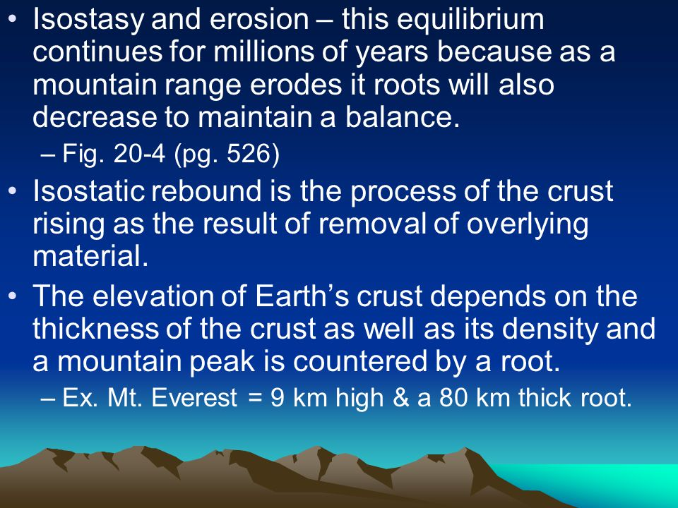 Isostasy and erosion – this equilibrium continues for millions of years because as a mountain range erodes it roots will also decrease to maintain a balance.