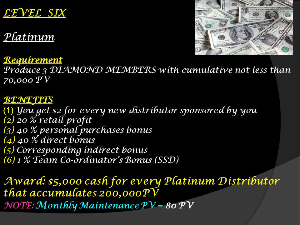 LEVEL SIX Platinum. Requirement. Produce 3 DIAMOND MEMBERS with cumulative not less than 70,000 PV.