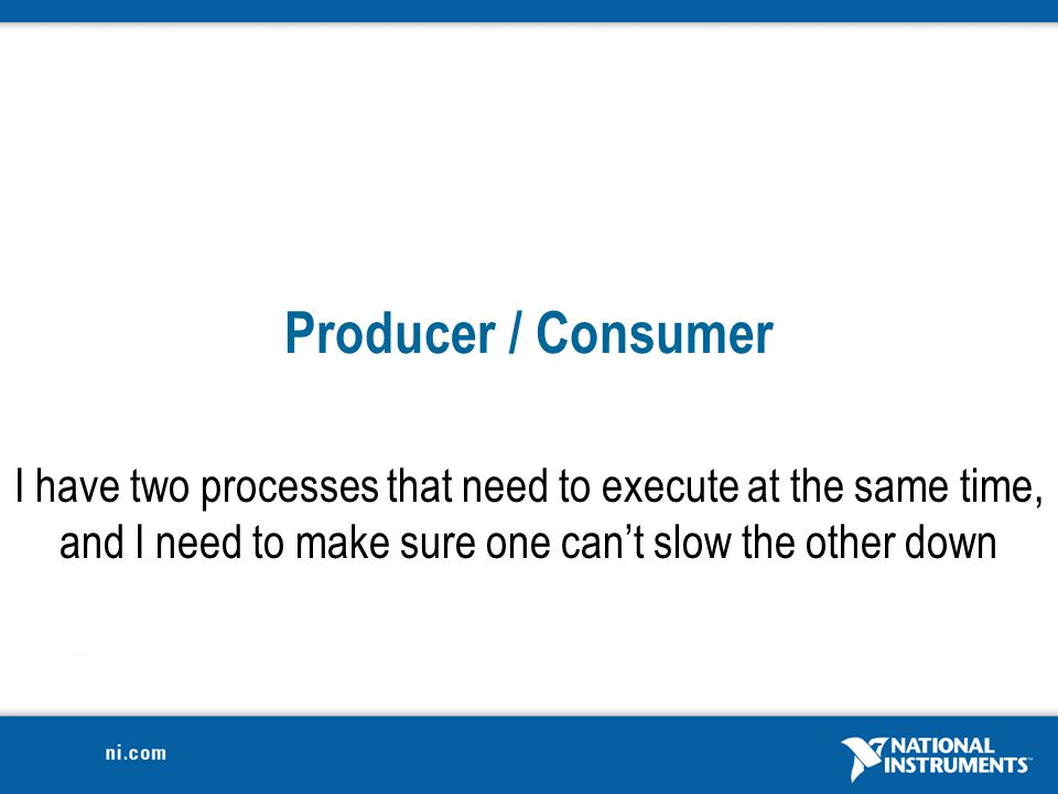 Producer / Consumer I have two processes that need to execute at the same time, and I need to make sure one can't slow the other down.