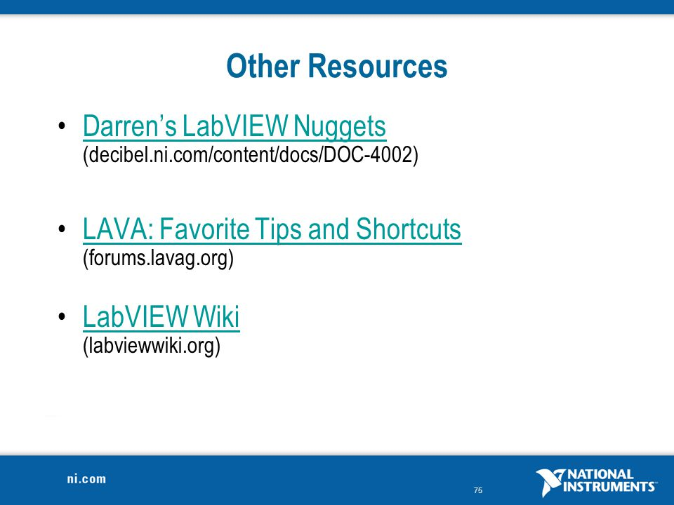 Other Resources Darren's LabVIEW Nuggets (decibel.ni.com/content/docs/DOC-4002) LAVA: Favorite Tips and Shortcuts (forums.lavag.org)