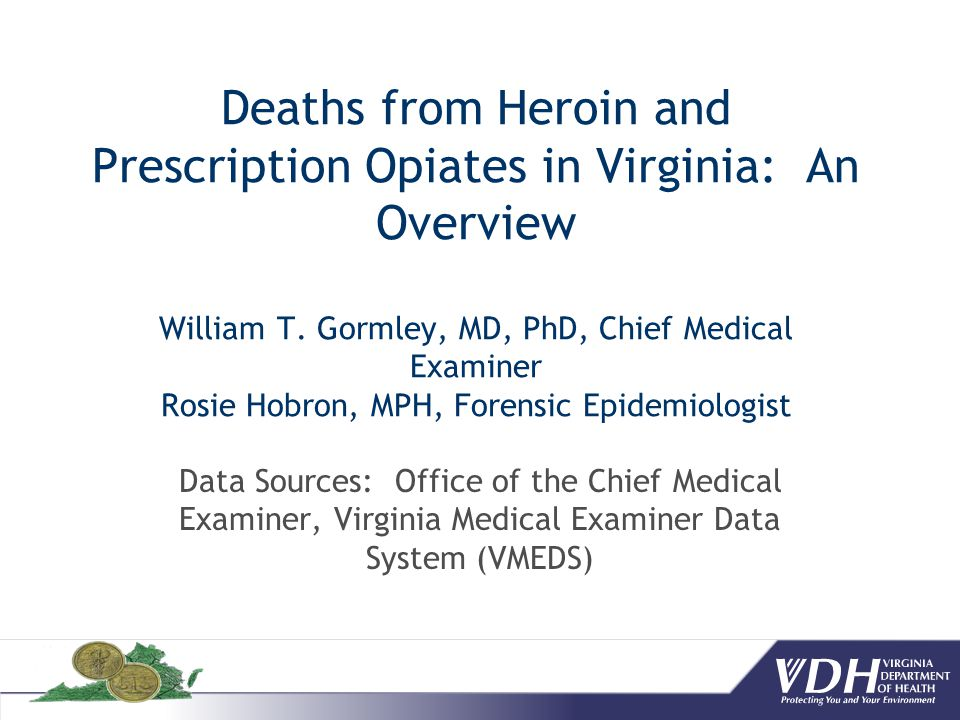 Deaths from Heroin and Prescription Opiates in Virginia: An Overview William T. Gormley, MD, PhD, Chief Medical Examiner Rosie Hobron, MPH, Forensic Epidemiologist
