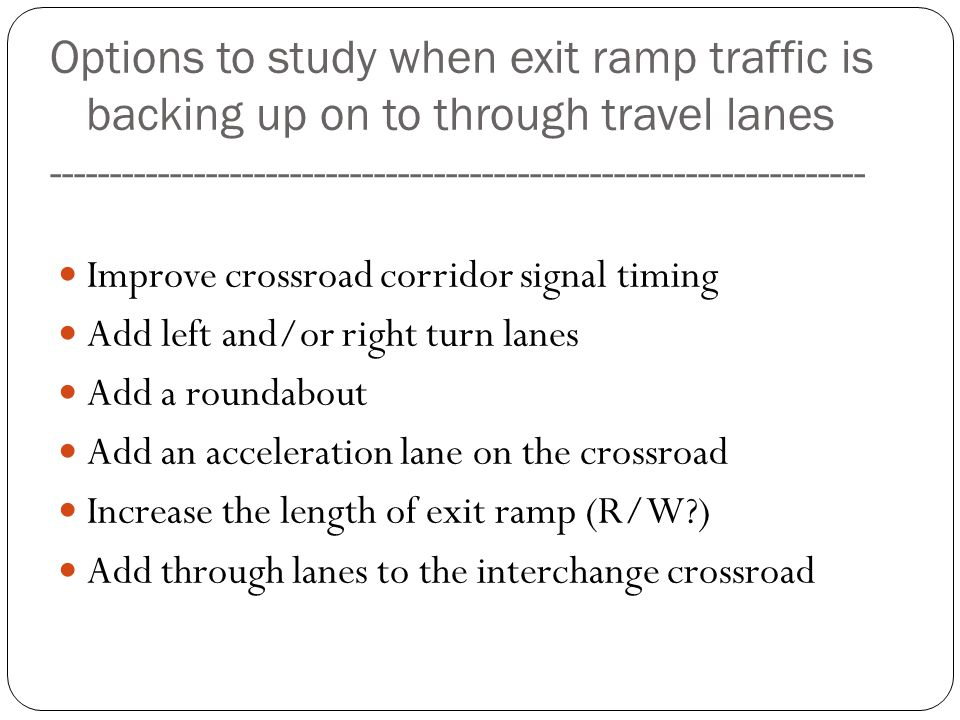 Options to study when exit ramp traffic is backing up on to through travel lanes --------------------------------------------------------------------