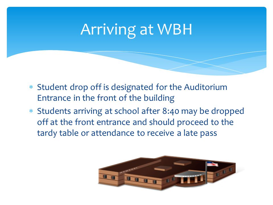Arriving at WBH Student drop off is designated for the Auditorium Entrance in the front of the building.