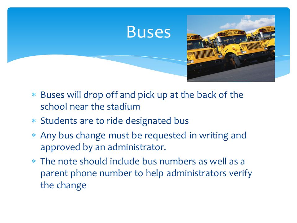 Buses Buses will drop off and pick up at the back of the school near the stadium. Students are to ride designated bus.