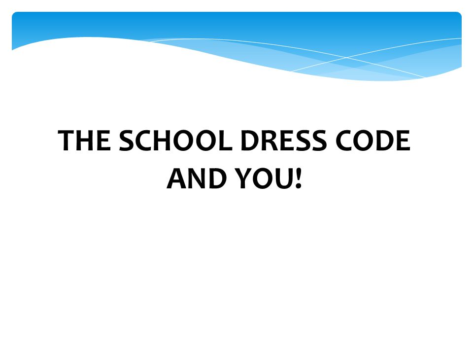 THE SCHOOL DRESS CODE AND YOU!