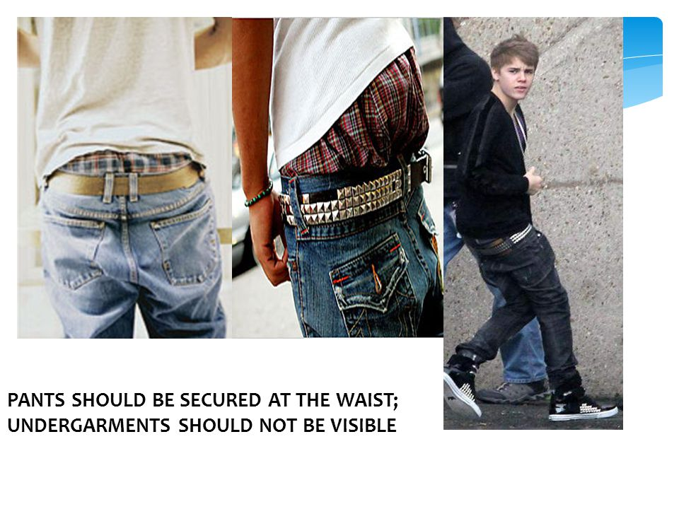 PANTS SHOULD BE SECURED AT THE WAIST; UNDERGARMENTS SHOULD NOT BE VISIBLE