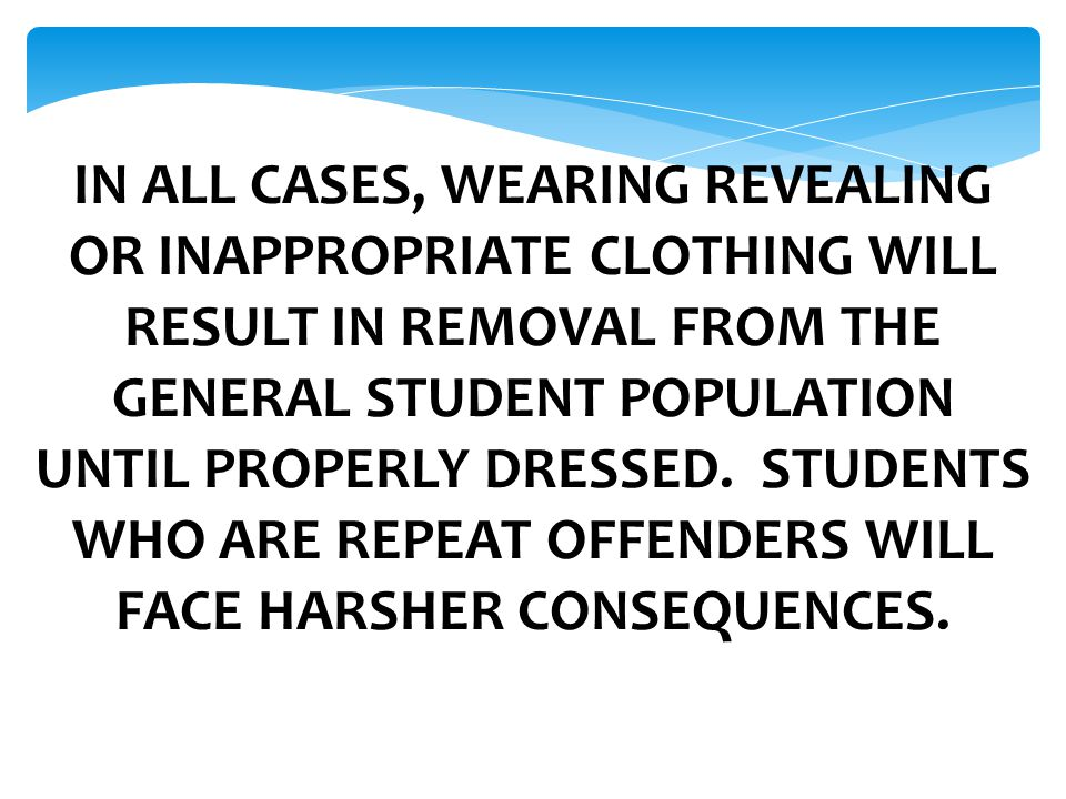 IN ALL CASES, WEARING REVEALING OR INAPPROPRIATE CLOTHING WILL RESULT IN REMOVAL FROM THE GENERAL STUDENT POPULATION UNTIL PROPERLY DRESSED.