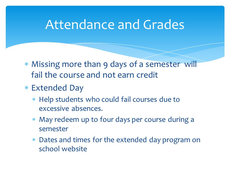 Attendance and Grades Missing more than 9 days of a semester will fail the course and not earn credit.