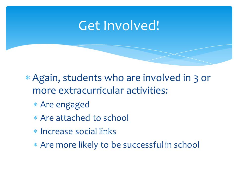 Get Involved! Again, students who are involved in 3 or more extracurricular activities: Are engaged.