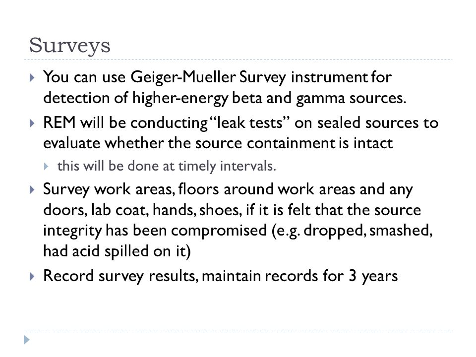 Surveys You can use Geiger-Mueller Survey instrument for detection of higher-energy beta and gamma sources.