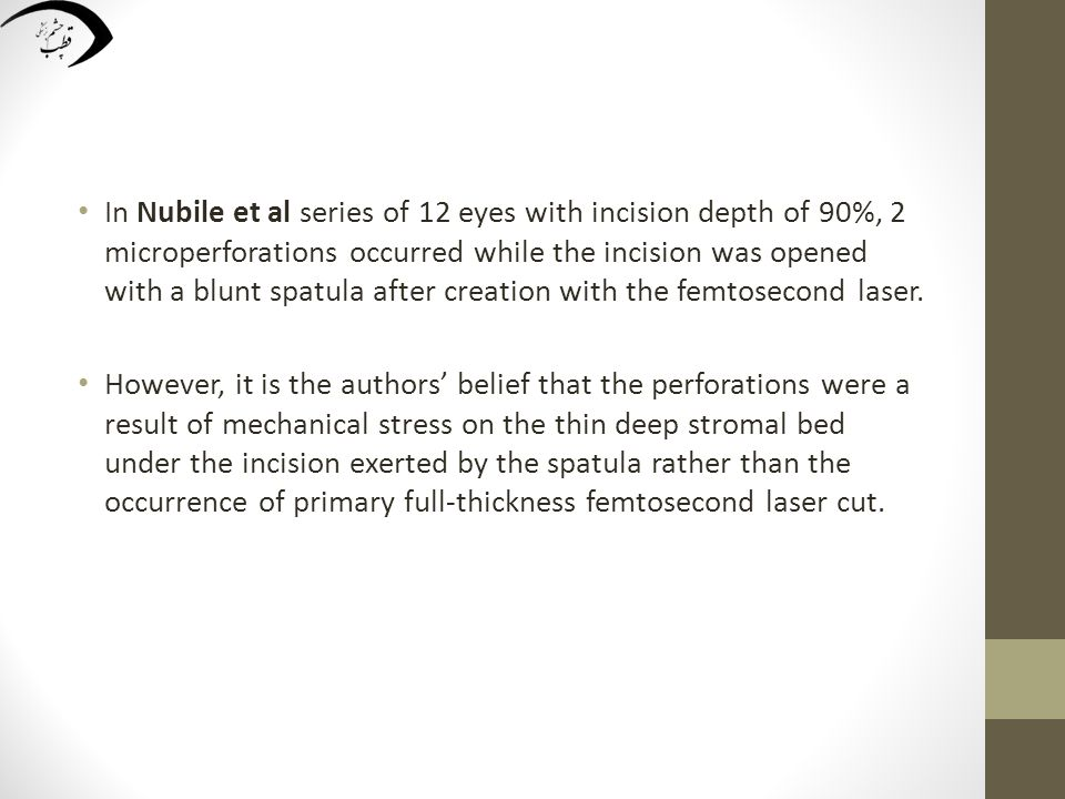 In Nubile et al series of 12 eyes with incision depth of 90%, 2 microperforations occurred while the incision was opened with a blunt spatula after creation with the femtosecond laser.