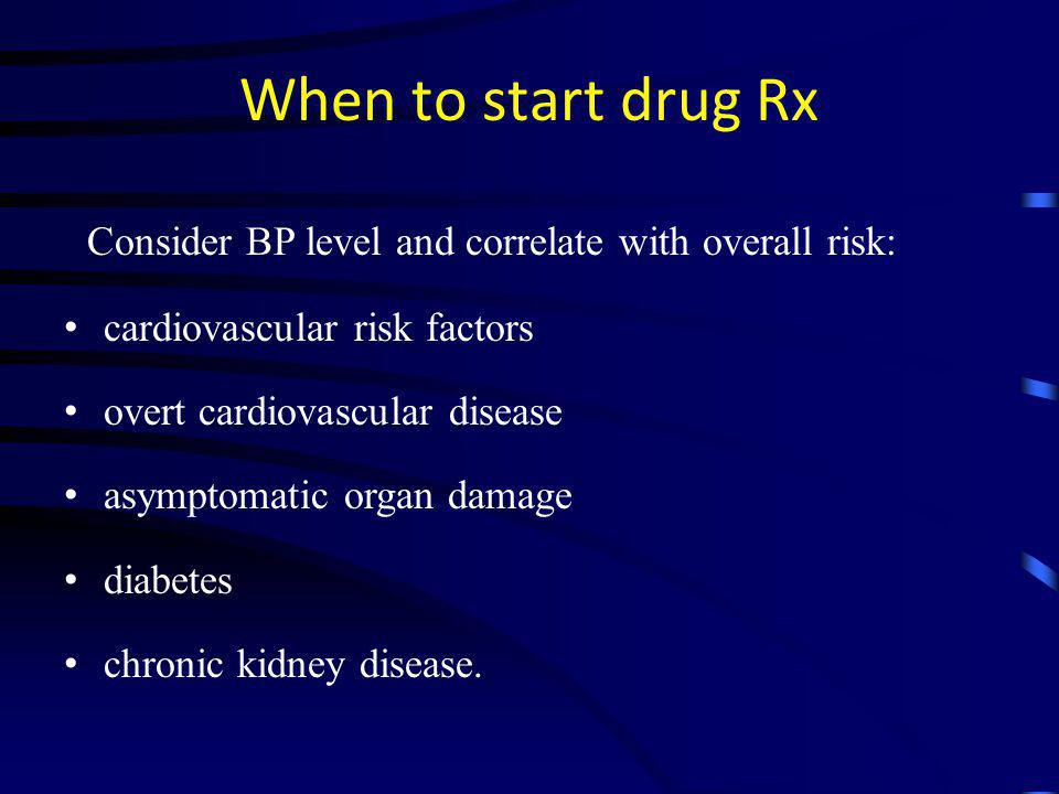 When to start drug Rx Consider BP level and correlate with overall risk: cardiovascular risk factors.