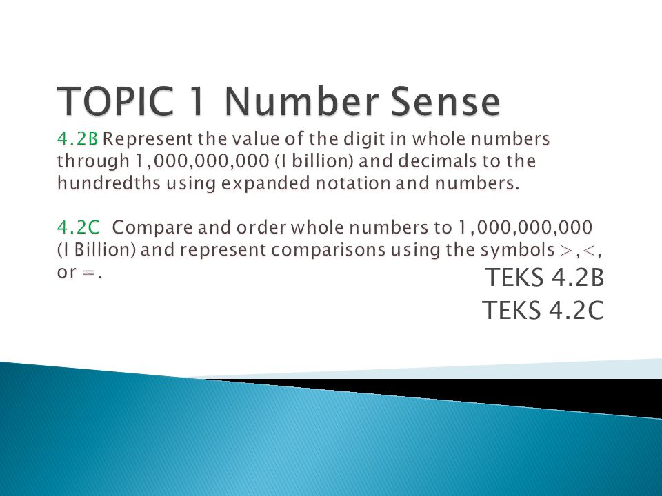 TOPIC 1 Number Sense 4.2B Represent the value of the digit in whole numbers through 1,000,000,000 (I billion) and decimals to the hundredths using expanded notation and numbers. 4.2C Compare and order whole numbers to 1,000,000,000 (I Billion) and represent comparisons using the symbols >,<, or =.