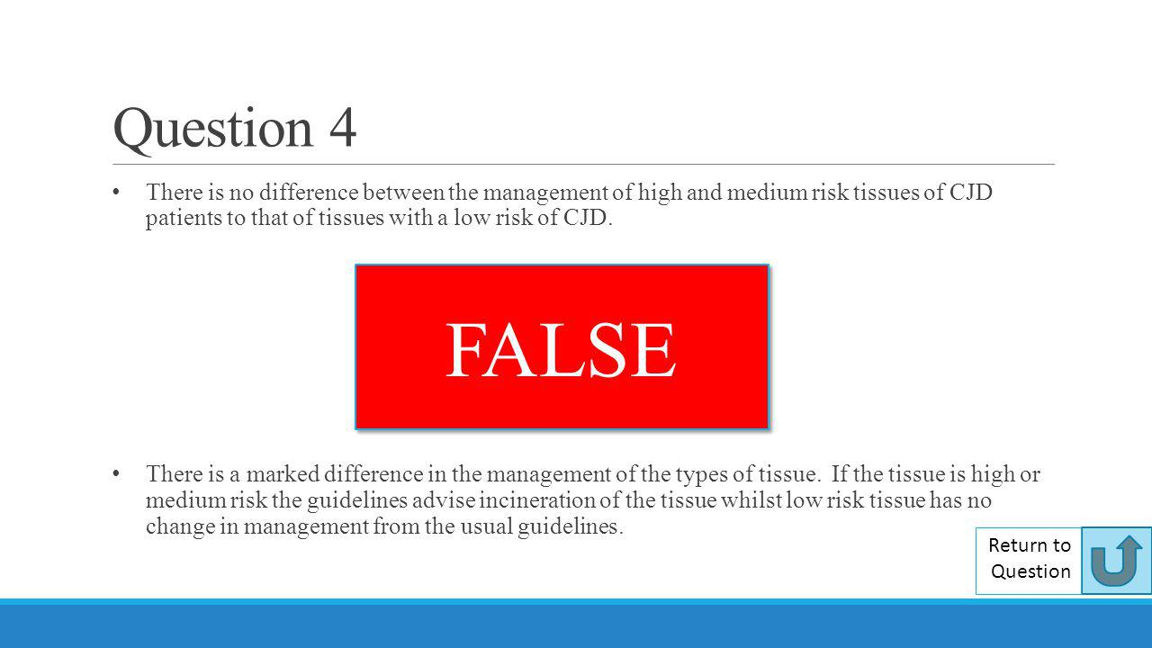 Question 4 There is no difference between the management of high and medium risk tissues of CJD patients to that of tissues with a low risk of CJD.