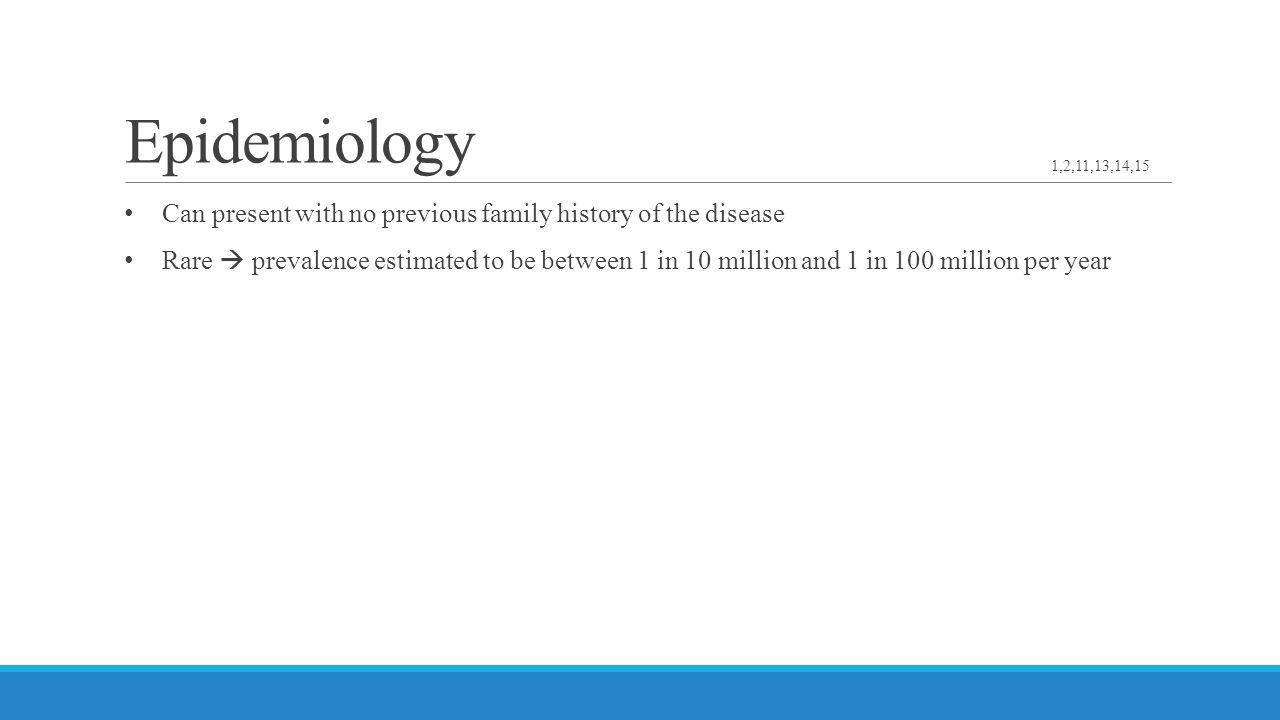 Epidemiology 1,2,11,13,14,15. Can present with no previous family history of the disease.