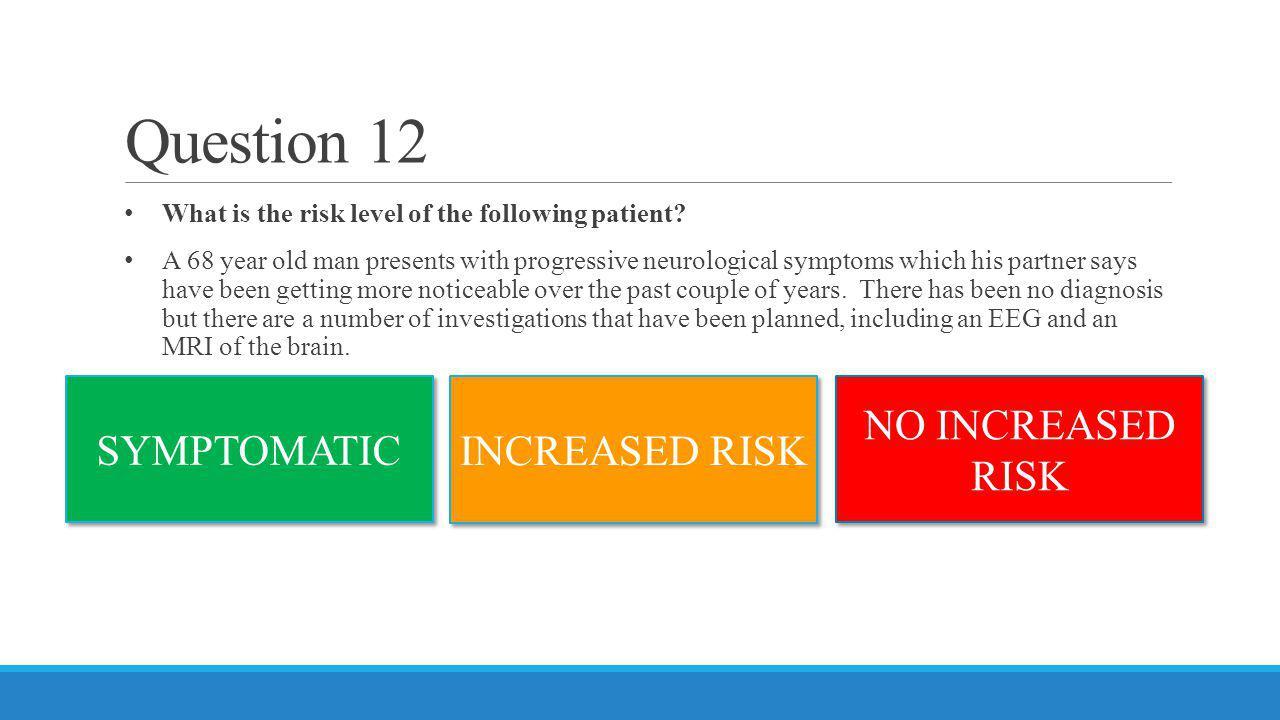 Question 12 SYMPTOMATIC INCREASED RISK NO INCREASED RISK