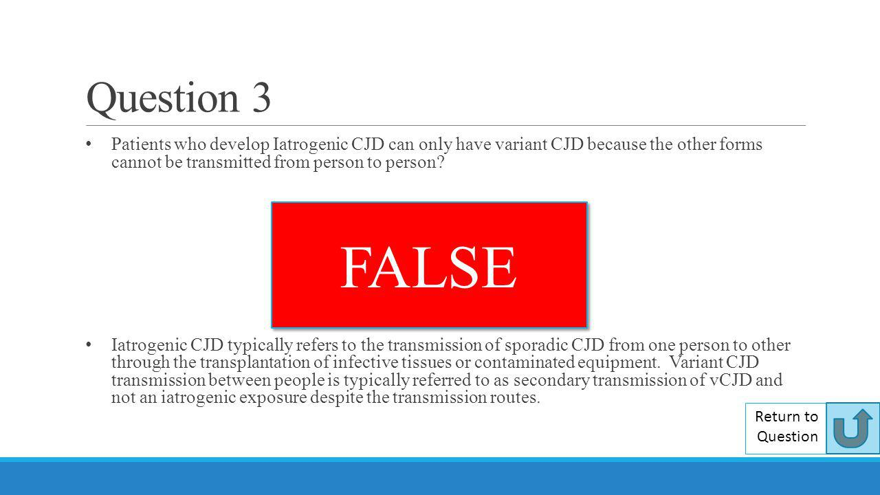 Question 3 Patients who develop Iatrogenic CJD can only have variant CJD because the other forms cannot be transmitted from person to person