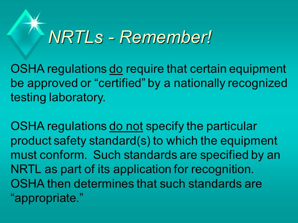 NRTLs - Remember! OSHA regulations do require that certain equipment be approved or certified by a nationally recognized testing laboratory.