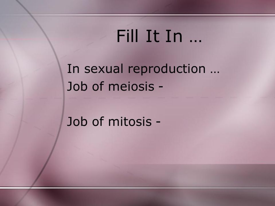 Fill It In … In sexual reproduction … Job of meiosis -