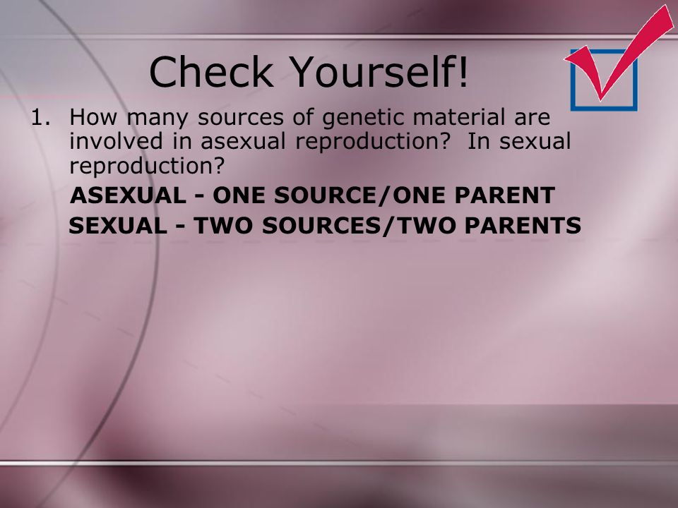 Check Yourself! How many sources of genetic material are involved in asexual reproduction In sexual reproduction