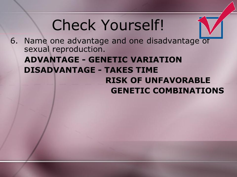 Check Yourself! Name one advantage and one disadvantage of sexual reproduction. ADVANTAGE - GENETIC VARIATION.