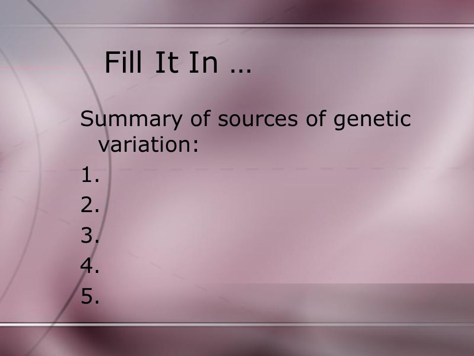 Fill It In … Summary of sources of genetic variation: 1. 2. 3. 4. 5.