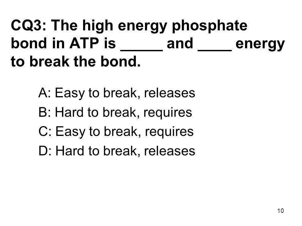 CQ3: The high energy phosphate bond in ATP is _____ and ____ energy to break the bond.
