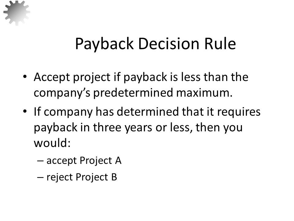 Payback Decision Rule Accept project if payback is less than the company's predetermined maximum.