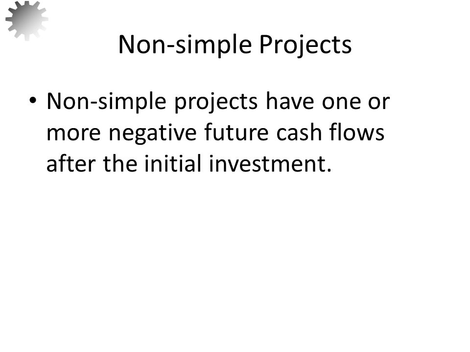 Non-simple Projects Non-simple projects have one or more negative future cash flows after the initial investment.