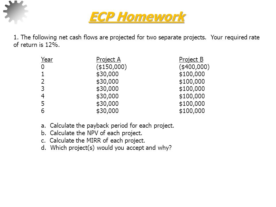 ECP Homework 1. The following net cash flows are projected for two separate projects. Your required rate of return is 12%.