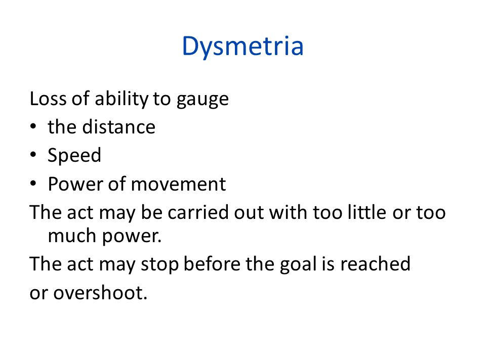 Dysmetria Loss of ability to gauge the distance Speed