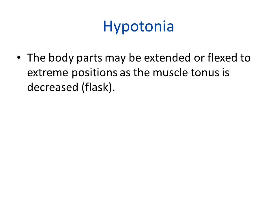 Hypotonia The body parts may be extended or flexed to extreme positions as the muscle tonus is decreased (flask).