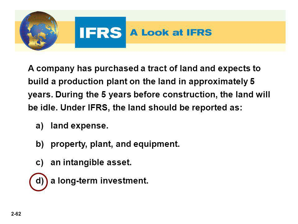 A company has purchased a tract of land and expects to build a production plant on the land in approximately 5 years. During the 5 years before construction, the land will be idle. Under IFRS, the land should be reported as: