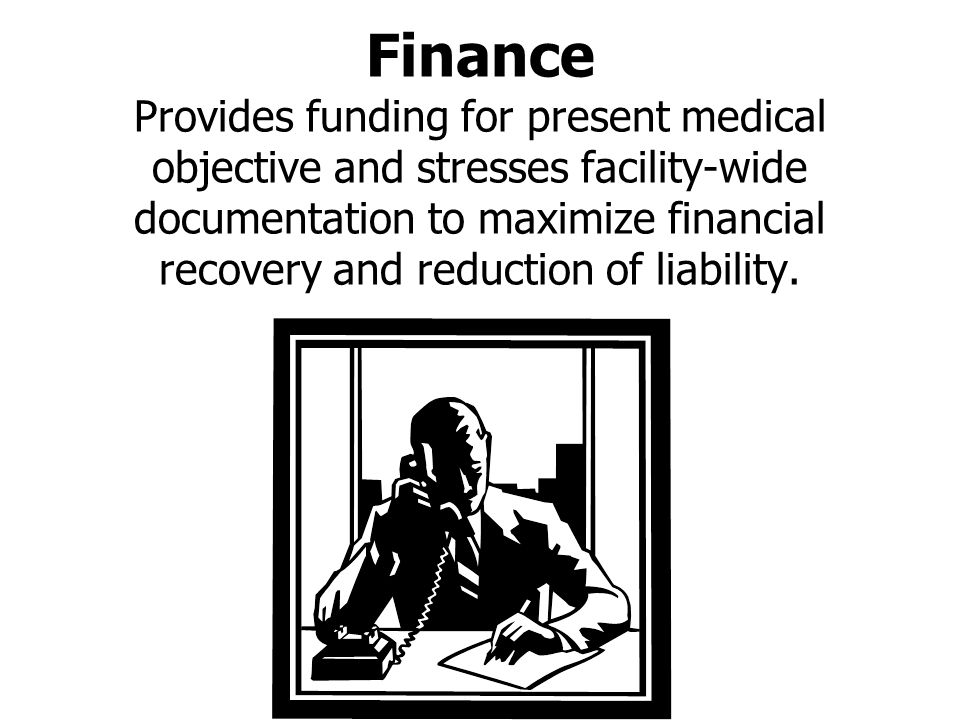Finance Provides funding for present medical objective and stresses facility-wide documentation to maximize financial recovery and reduction of liability.