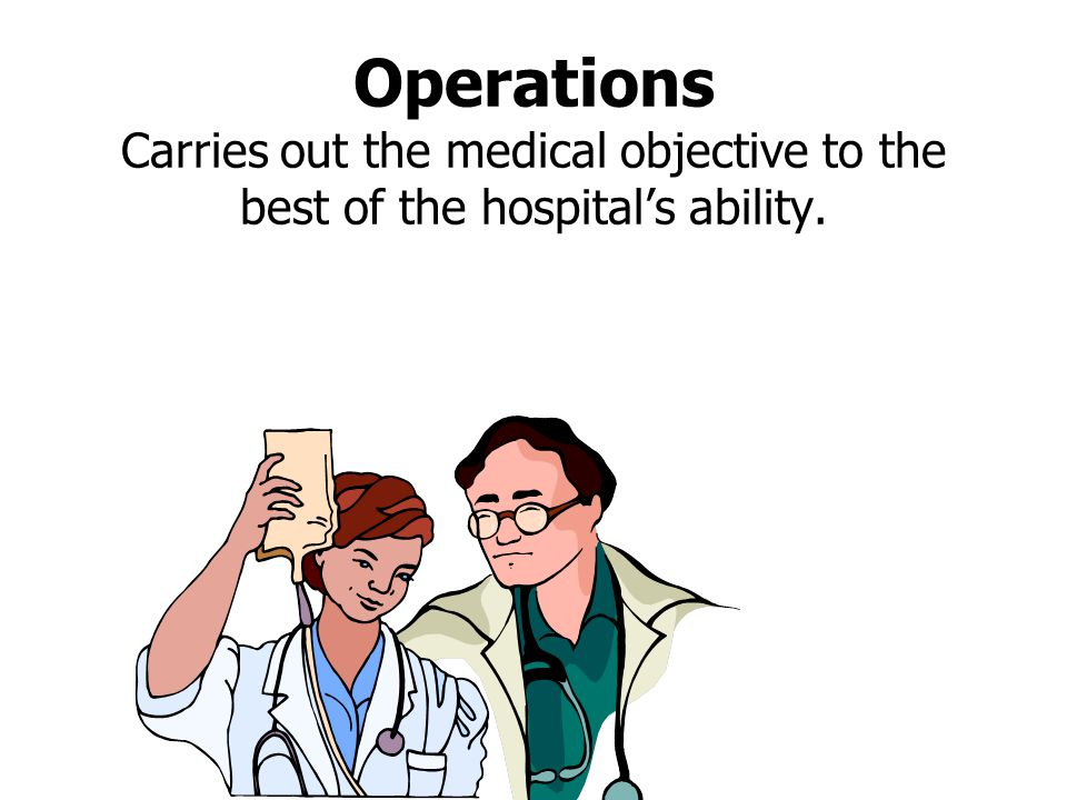 Operations Carries out the medical objective to the best of the hospital's ability.