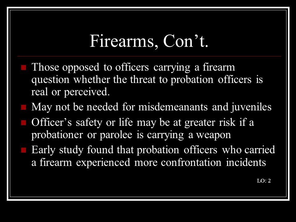 Firearms, Con't. Those opposed to officers carrying a firearm question whether the threat to probation officers is real or perceived.
