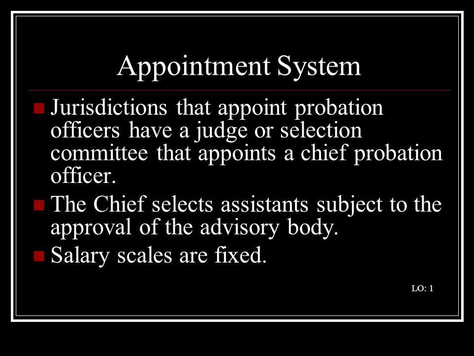 Appointment System Jurisdictions that appoint probation officers have a judge or selection committee that appoints a chief probation officer.