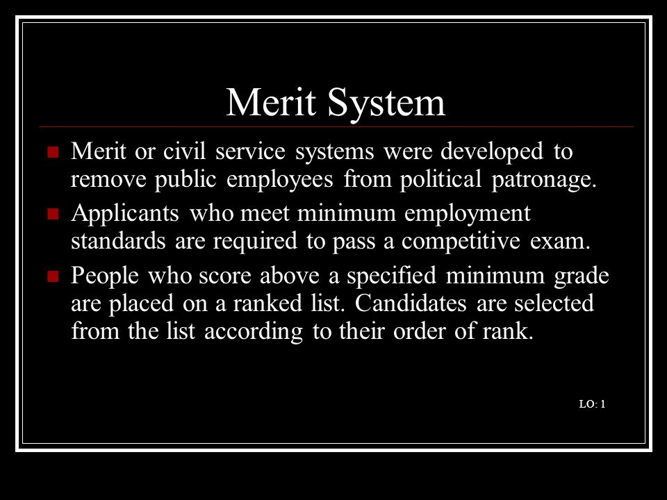 Merit System Merit or civil service systems were developed to remove public employees from political patronage.