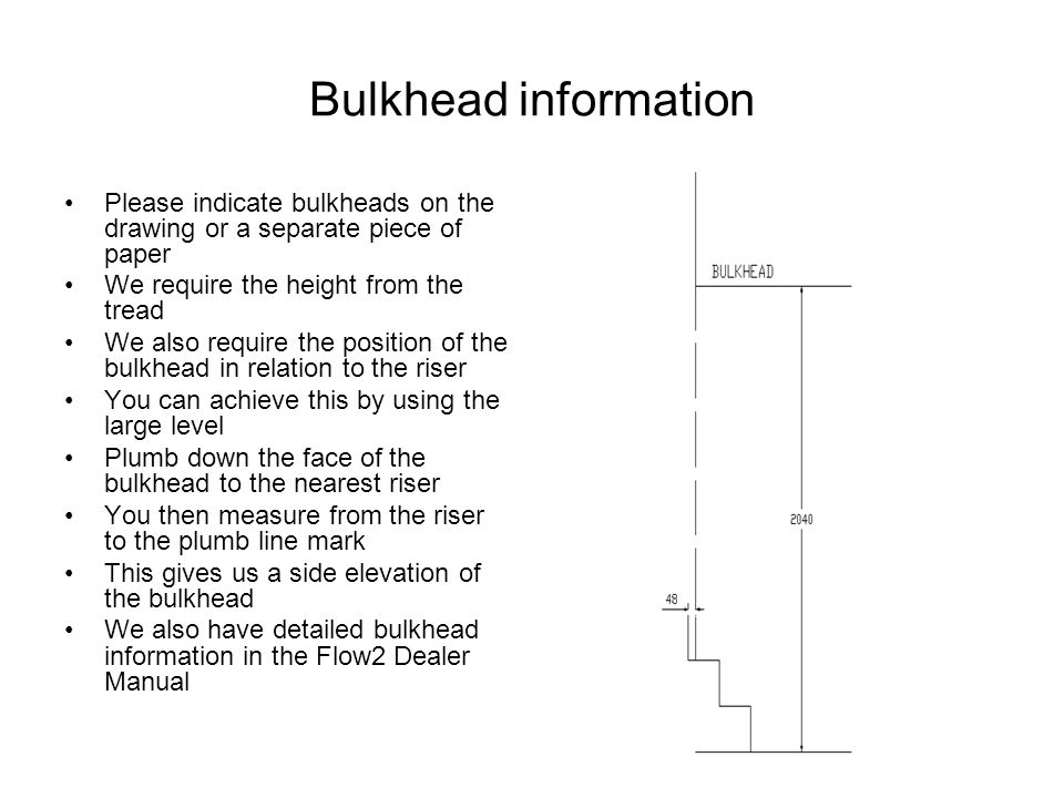 Bulkhead information Please indicate bulkheads on the drawing or a separate piece of paper. We require the height from the tread.