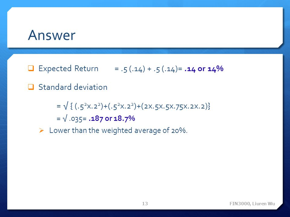 Answer Expected Return = .5 (.14) + .5 (.14)= .14 or 14%