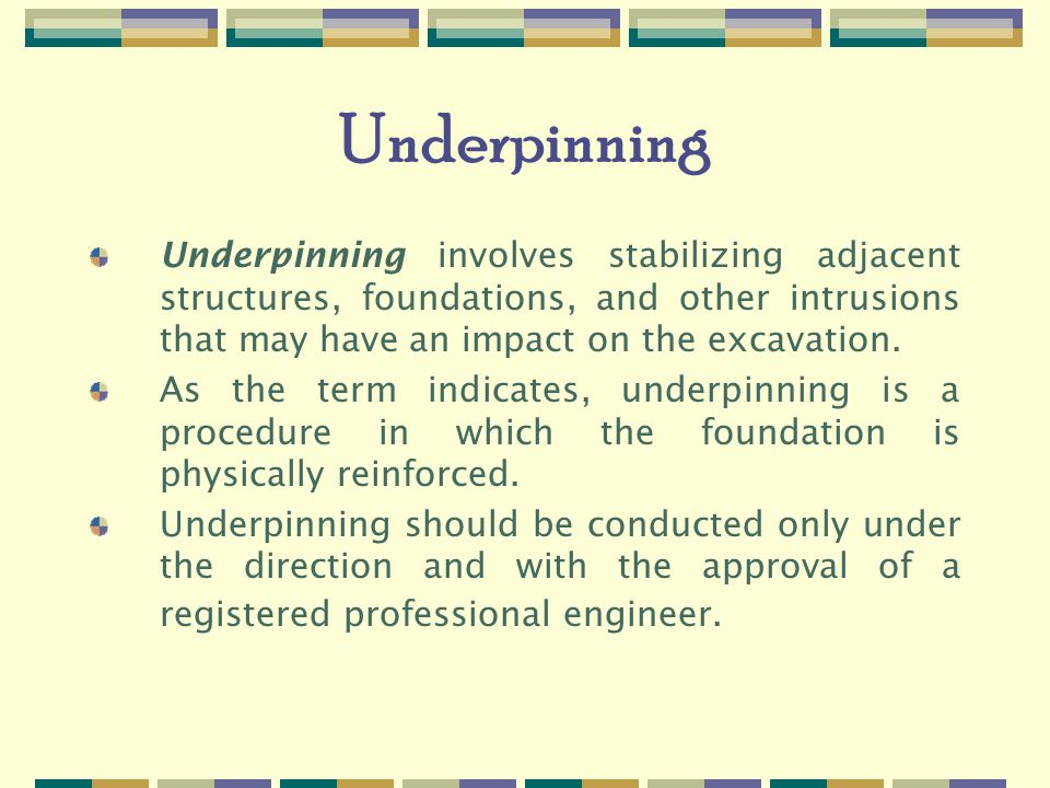 Underpinning Underpinning involves stabilizing adjacent structures, foundations, and other intrusions that may have an impact on the excavation.