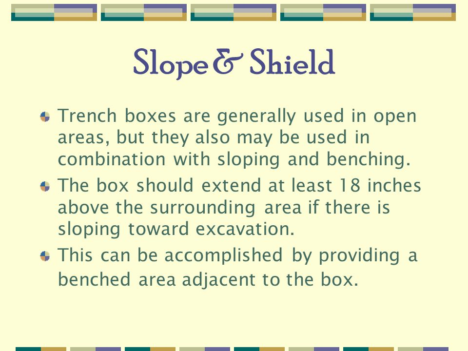 Slope & Shield Trench boxes are generally used in open areas, but they also may be used in combination with sloping and benching.