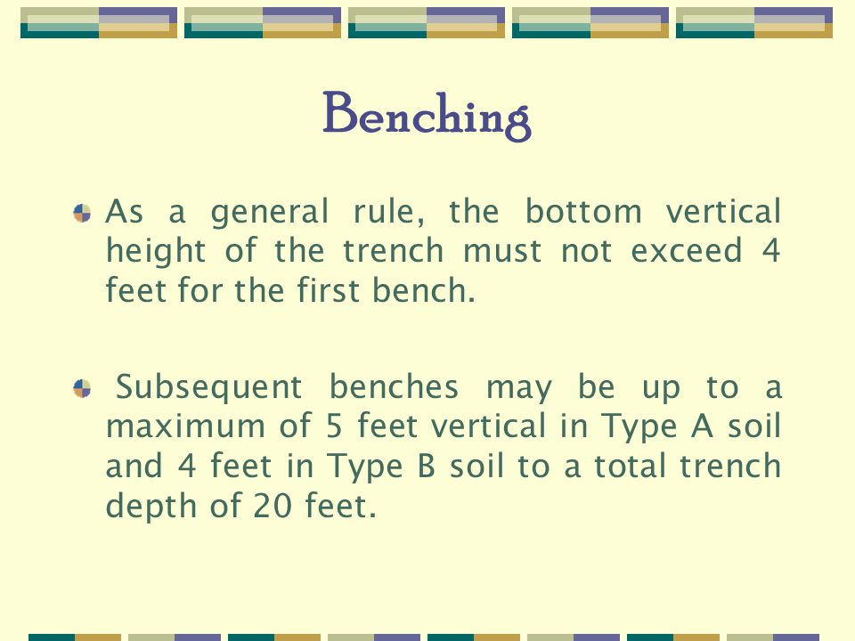Benching As a general rule, the bottom vertical height of the trench must not exceed 4 feet for the first bench.